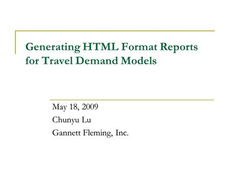 Generating HTML Format Reports for Travel Demand Models May 18, 2009 Chunyu Lu Gannett Fleming, Inc.