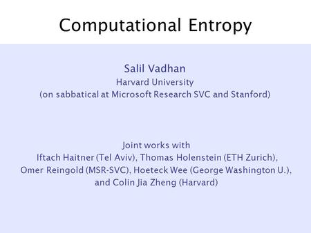 Computational Entropy Joint works with Iftach Haitner (Tel Aviv), Thomas Holenstein (ETH Zurich), Omer Reingold (MSR-SVC), Hoeteck Wee (George Washington.