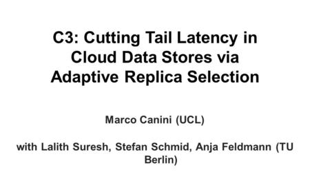 C3: Cutting Tail Latency in Cloud Data Stores via Adaptive Replica Selection Marco Canini (UCL) with Lalith Suresh, Stefan Schmid, Anja Feldmann (TU Berlin)