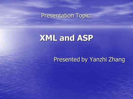 Presentation Topic: XML and ASP Presented by Yanzhi Zhang.