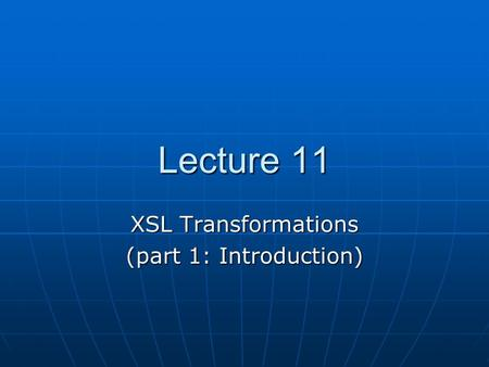 Lecture 11 XSL Transformations (part 1: Introduction)