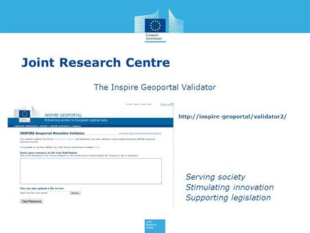 Serving society Stimulating innovation Supporting legislation Joint Research Centre The Inspire Geoportal Validator.