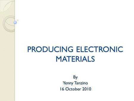 PRODUCING ELECTRONIC MATERIALS By Yenny Tanzino 16 October 2010.