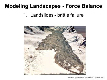 1.Landslides - brittle failure Modeling Landscapes - Force Balance Rockslide spawns debris flow in British Columbia, GSC.