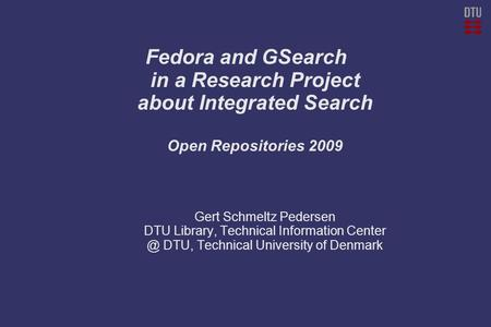 Fedora and GSearch in a Research Project about Integrated Search Open Repositories 2009 Gert Schmeltz Pedersen DTU Library, Technical Information Center.