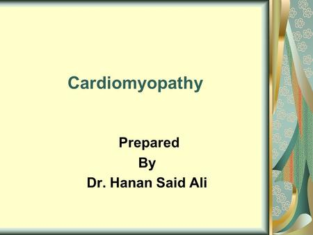 Cardiomyopathy Prepared By Dr. Hanan Said Ali. Objectives Define cardiomyopathy. Classify of cardiomyopathy. Enumerate etiology of cardiomyopathy. Enumerate.
