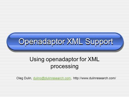 Openadaptor XML Support Using openadaptor for XML processing Oleg Dulin,