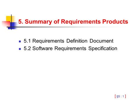 [ §5 : 1 ] 5. Summary of Requirements Products 5.1 Requirements Definition Document 5.2 Software Requirements Specification.