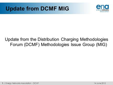 Update from DCMF MIG Update from the Distribution Charging Methodologies Forum (DCMF) Methodologies Issue Group (MIG) 14 June 2012 1 | Energy Networks.