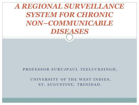 PROFESSOR SURUJPAUL TEELUCKSINGH, UNIVERSITY OF THE WEST INDIES, ST. AUGUSTINE, TRINIDAD. A REGIONAL SURVEILLANCE SYSTEM FOR CHRONIC NON–COMMUNICABLE DISEASES.