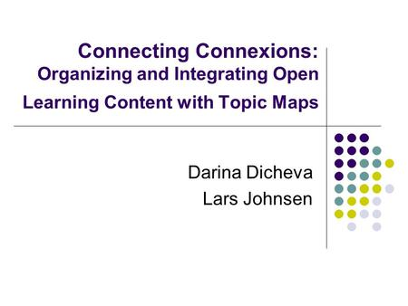 Connecting Connexions: Organizing and Integrating Open Learning Content with Topic Maps Darina Dicheva Lars Johnsen.