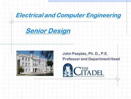 Electrical and Computer Engineering Senior Design John Peeples, Ph. D., P.E. Professor and Department Head.