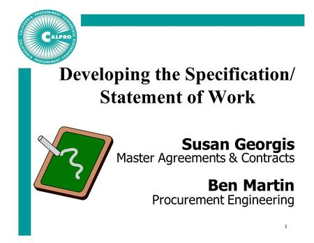 1 Developing the Specification/ Statement of Work Susan Georgis Master Agreements & Contracts Ben Martin Procurement Engineering.