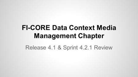 FI-CORE Data Context Media Management Chapter Release 4.1 & Sprint 4.2.1 Review.