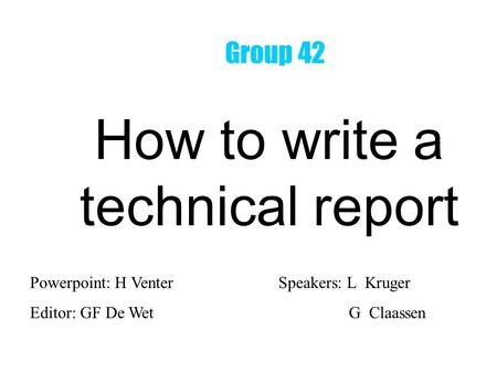 How to write a technical report Powerpoint: H VenterSpeakers: L Kruger Editor: GF De Wet G Claassen Group 42.