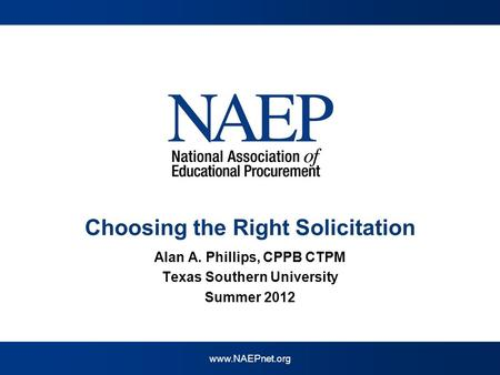 Www.NAEPnet.org Choosing the Right Solicitation Alan A. Phillips, CPPB CTPM Texas Southern University Summer 2012.