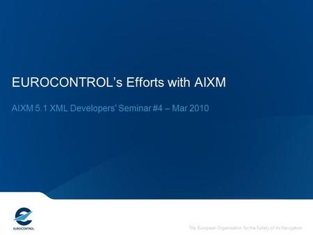 The European Organisation for the Safety of Air Navigation EUROCONTROL's Efforts with AIXM AIXM 5.1 XML Developers' Seminar #4 – Mar 2010.