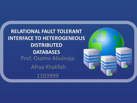 RELATIONAL FAULT TOLERANT INTERFACE TO HETEROGENEOUS DISTRIBUTED DATABASES Prof. Osama Abulnaja Afraa Khalifah 1103999.