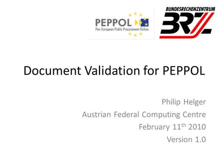 Document Validation for PEPPOL Philip Helger Austrian Federal Computing Centre February 11 th 2010 Version 1.0.