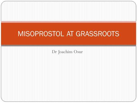 Dr Joachim Osur MISOPROSTOL AT GRASSROOTS. Drug Availability Misoprostol is registered for PUD in almost all countries. As a result not strictly controlled.