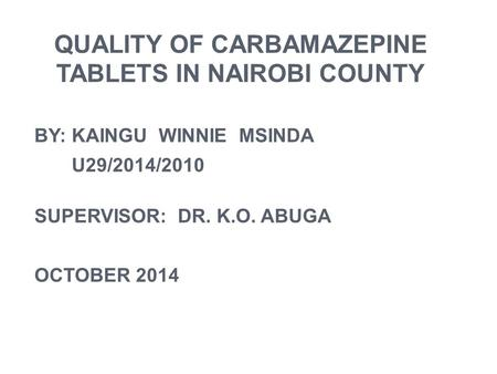 QUALITY OF CARBAMAZEPINE TABLETS IN NAIROBI COUNTY BY: KAINGU WINNIE MSINDA U29/2014/2010 SUPERVISOR: DR. K.O. ABUGA OCTOBER 2014.