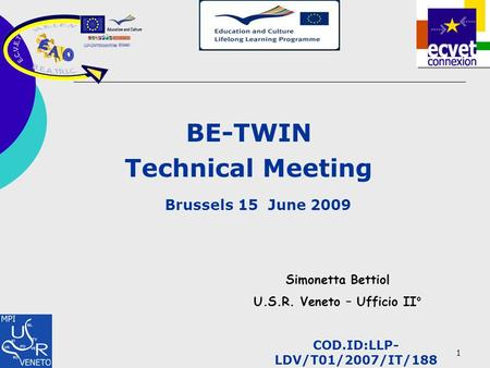 1 BE-TWIN Technical Meeting Brussels 15 June 2009 Simonetta Bettiol U.S.R. Veneto – Ufficio II° COD.ID:LLP- LDV/T01/2007/IT/188.