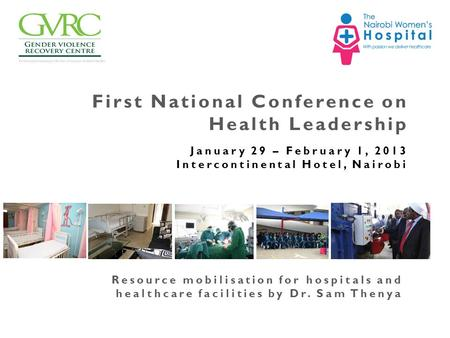First National Conference on Health Leadership January 29 – February 1, 2013 Intercontinental Hotel, Nairobi Resource mobilisation for hospitals and healthcare.