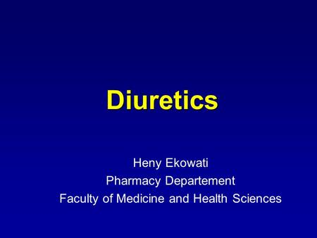 Diuretics Diuretics Heny Ekowati Pharmacy Departement Faculty of Medicine and Health Sciences.