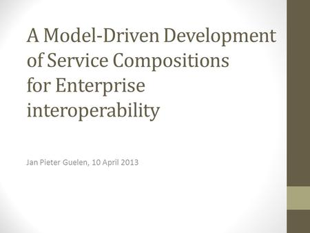 A Model-Driven Development of Service Compositions for Enterprise interoperability Jan Pieter Guelen, 10 April 2013.