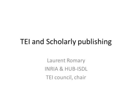 TEI and Scholarly publishing Laurent Romary INRIA & HUB-ISDL TEI council, chair.