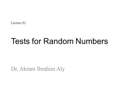 Tests for Random Numbers Dr. Akram Ibrahim Aly Lecture (9)