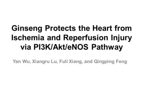 Ginseng Protects the Heart from Ischemia and Reperfusion Injury via PI3K/Akt/eNOS Pathway Yan Wu, Xiangru Lu, Fuli Xiang, and Qingping Feng.