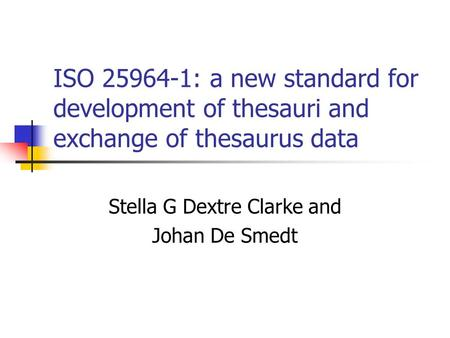 ISO 25964-1: a new standard for development of thesauri and exchange of thesaurus data Stella G Dextre Clarke and Johan De Smedt.