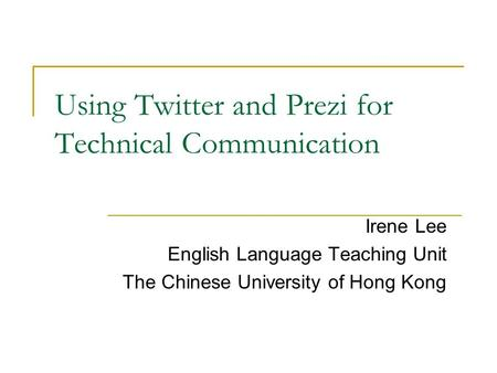Using Twitter and Prezi for Technical Communication Irene Lee English Language Teaching Unit The Chinese University of Hong Kong.