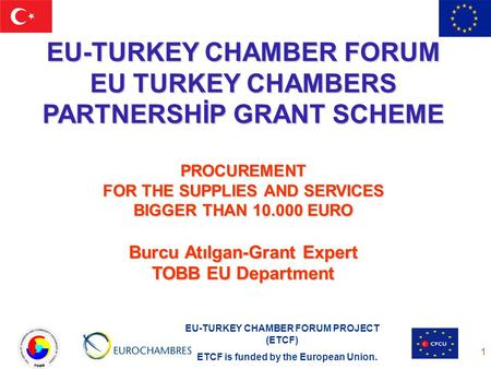 EU-TURKEY CHAMBER FORUM PROJECT (ETCF) ETCF is funded by the European Union. 1 EU-TURKEY CHAMBER FORUM EU TURKEY CHAMBERS PARTNERSHİP GRANT SCHEME PROCUREMENT.