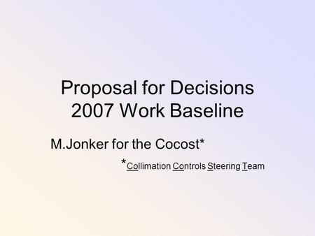 Proposal for Decisions 2007 Work Baseline M.Jonker for the Cocost* * Collimation Controls Steering Team.