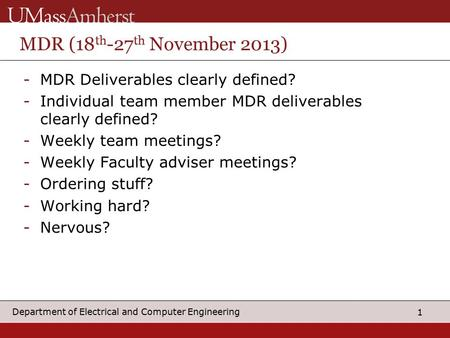 1 Department of Electrical and Computer Engineering MDR (18 th -27 th November 2013) -MDR Deliverables clearly defined? -Individual team member MDR deliverables.