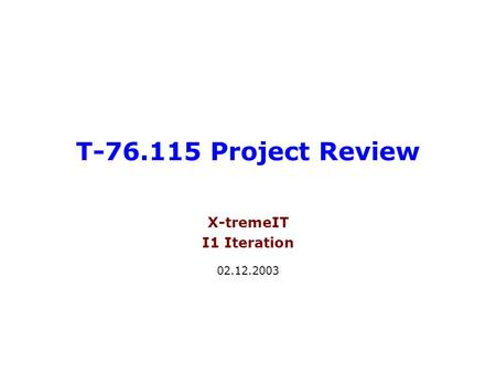 T-76.115 Project Review X-tremeIT I1 Iteration 02.12.2003.