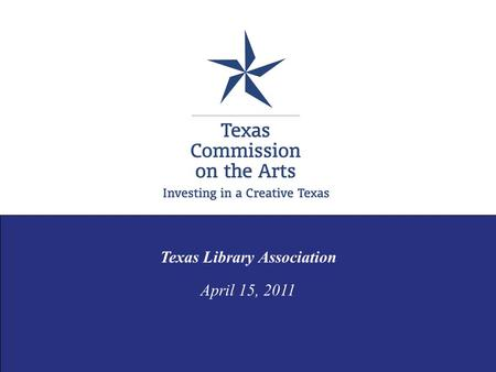 Texas Library Association April 15, 2011. TCA PURPOSE Mission: to advance our state economically and culturally by investing in a creative Texas. award.