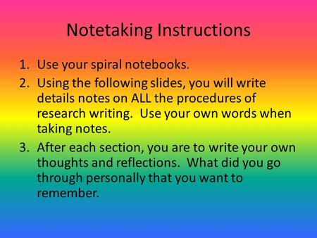 Notetaking Instructions 1.Use your spiral notebooks. 2.Using the following slides, you will write details notes on ALL the procedures of research writing.