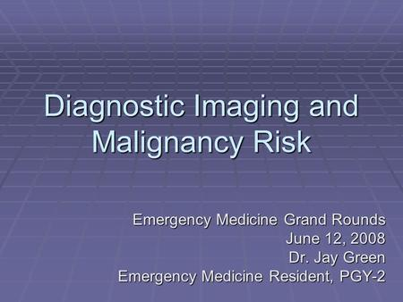 Diagnostic Imaging and Malignancy Risk Emergency Medicine Grand Rounds June 12, 2008 June 12, 2008 Dr. Jay Green Emergency Medicine Resident, PGY-2.