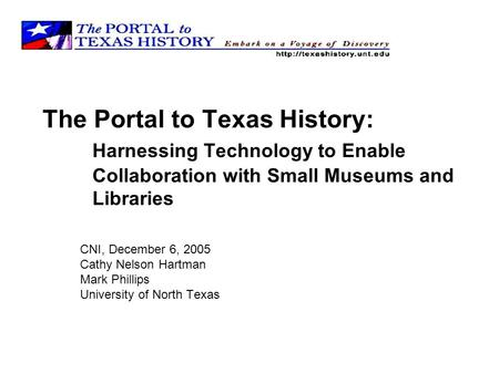 The Portal to Texas History: Harnessing Technology to Enable Collaboration with Small Museums and Libraries CNI, December 6, 2005 Cathy Nelson Hartman.