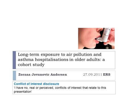 Long-term exposure to air pollution and asthma hospitalisations in older adults: a cohort study Zorana Jovanovic Andersen 27.09.2011 ERS Conflict of interest.