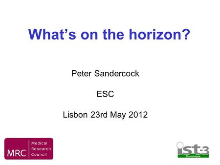 What's on the horizon? Peter Sandercock ESC Lisbon 23rd May 2012.