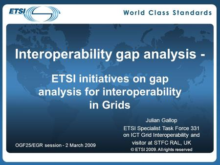 Interoperability gap analysis - ETSI initiatives on gap analysis for interoperability in Grids Julian Gallop ETSI Specialist Task Force 331 on ICT Grid.