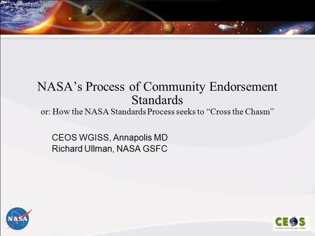 "NASA's Process of Community Endorsement Standards or: How the NASA Standards Process seeks to ""Cross the Chasm"" CEOS WGISS, Annapolis MD Richard Ullman,"