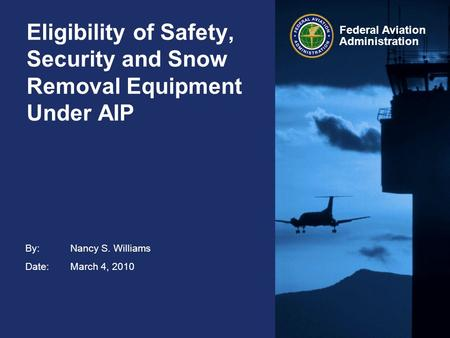 By: Nancy S. Williams Date:March 4, 2010 Federal Aviation Administration Eligibility of Safety, Security and Snow Removal Equipment Under AIP.