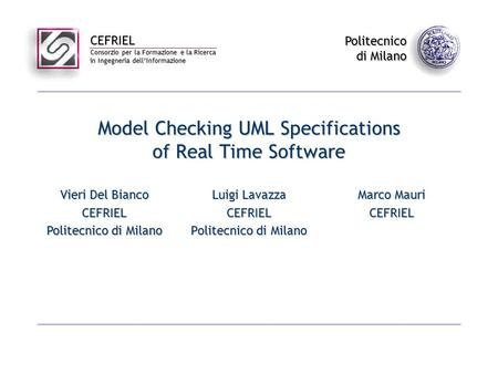 CEFRIEL Consorzio per la Formazione e la Ricerca in Ingegneria dell'Informazione Politecnico di Milano Model Checking UML Specifications of Real Time Software.