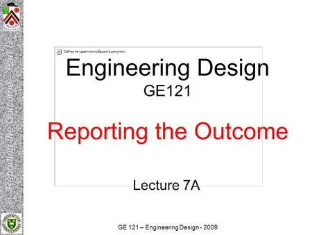 GE 121 – Engineering Design - 2009 Engineering Design GE121 Reporting the Outcome Lecture 7A.