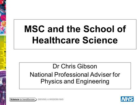 MSC and the School of Healthcare Science Dr Chris Gibson National Professional Adviser for Physics and Engineering.
